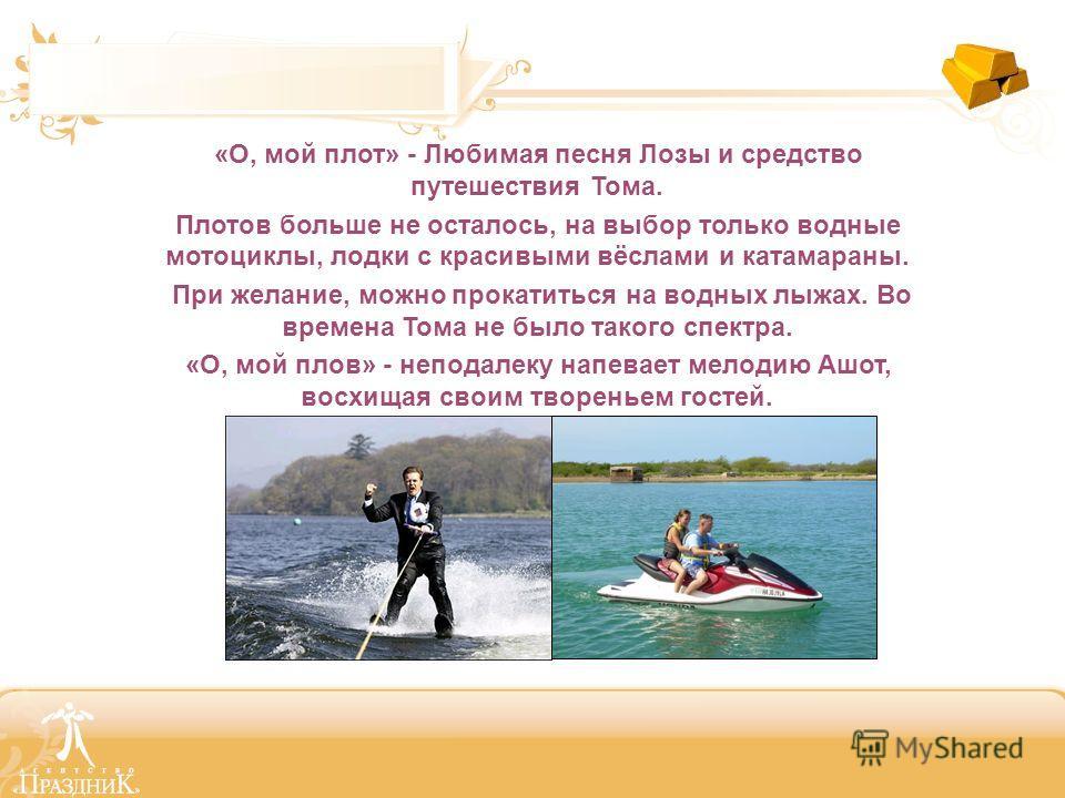 «О, мой плот» - Любимая песня Лозы и средство путешествия Тома. Плотов больше не осталось, на выбор только водные мотоциклы, лодки с красивыми вёслами и катамараны. При желание, можно прокатиться на водных лыжах. Во времена Тома не было такого спектр