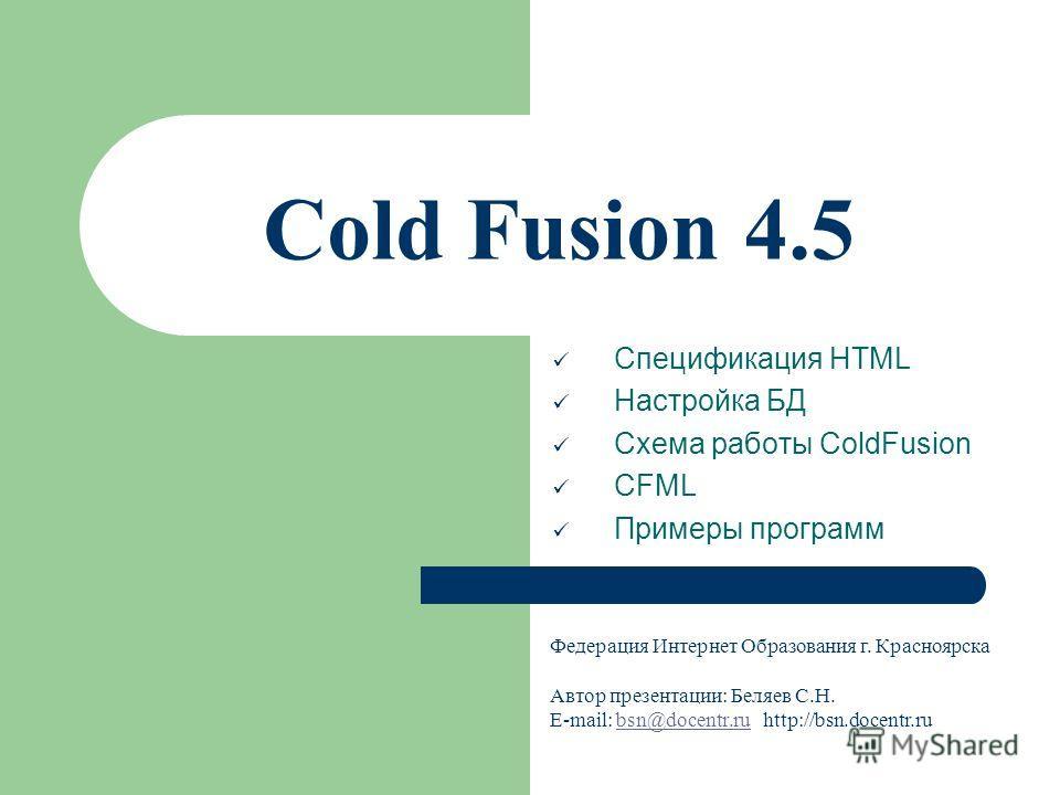 Cold Fusion 4.5 Спецификация HTML Настройка БД Схема работы ColdFusion CFML Примеры программ Федерация Интернет Образования г. Красноярска Автор презентации: Беляев С.Н. E-mail: bsn@docentr.ru http://bsn.docentr.rubsn@docentr.ru