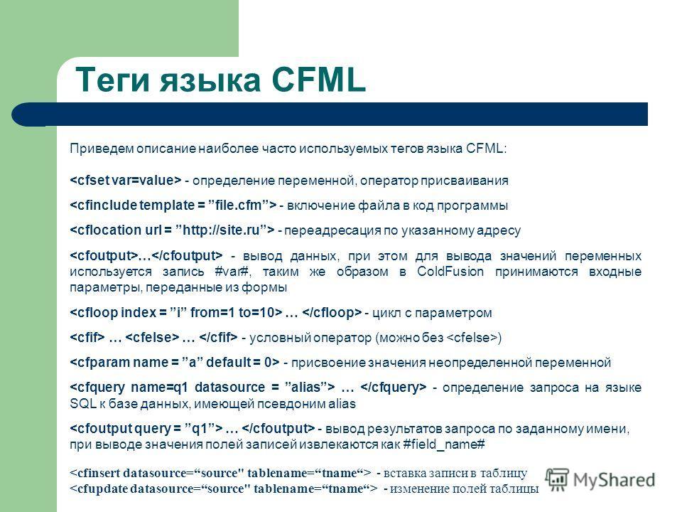 Теги языка CFML Приведем описание наиболее часто используемых тегов языка CFML: - определение переменной, оператор присваивания - включение файла в код программы - переадресация по указанному адресу … - вывод данных, при этом для вывода значений пере