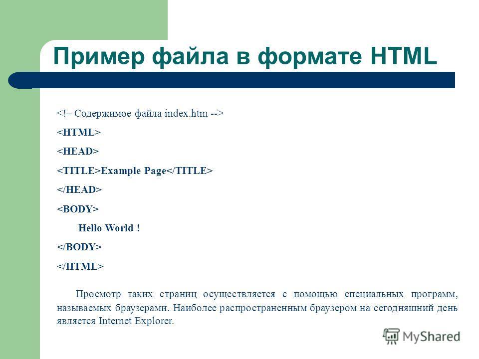 Пример файла в формате HTML Example Page Hello World ! Просмотр таких страниц осуществляется с помощью специальных программ, называемых браузерами. Наиболее распространенным браузером на сегодняшний день является Internet Explorer.