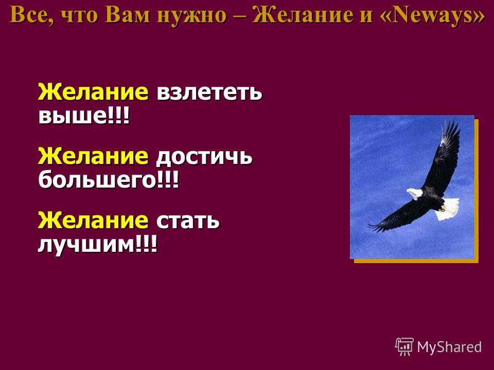 Все, что Вам нужно – Желание и «Neways» Желание взлететь выше!!! Желание достичь большего!!! Желание стать лучшим!!!