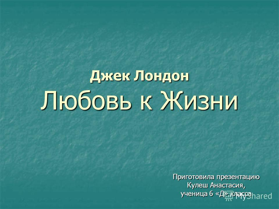 Джек Лондон Любовь к Жизни Приготовила презентацию Кулеш Анастасия, ученица 6 «Д» класса