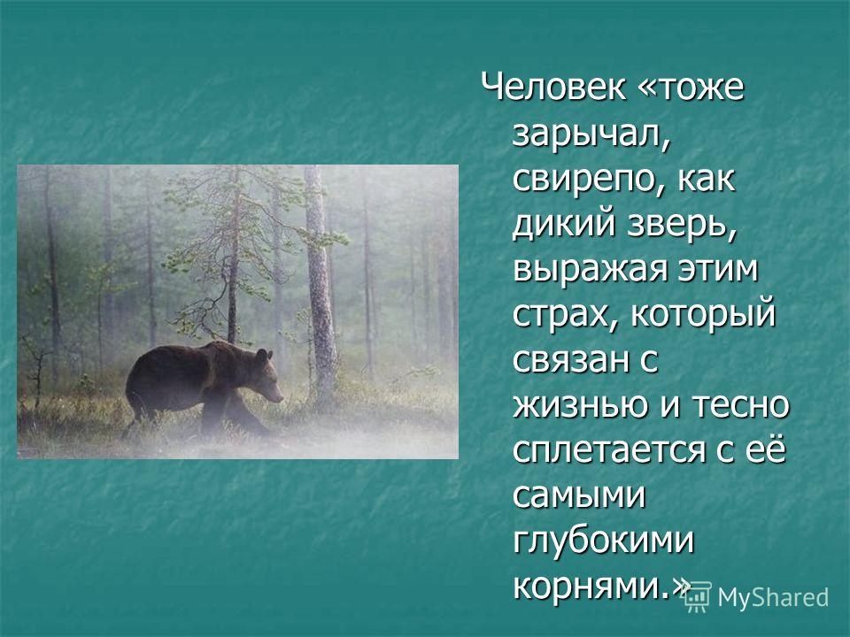Человек «тоже зарычал, свирепо, как дикий зверь, выражая этим страх, который связан с жизнью и тесно сплетается с её самыми глубокими корнями.»