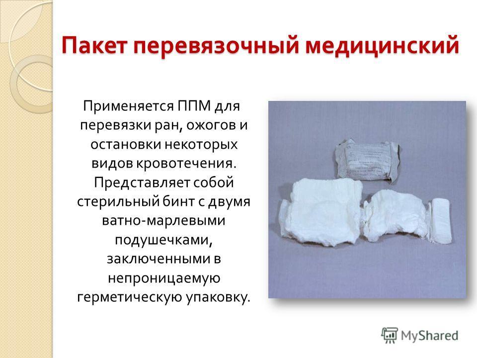 Пакет перевязочный медицинский Применяется ППМ для перевязки ран, ожогов и остановки некоторых видов кровотечения. Представляет собой стерильный бинт с двумя ватно - марлевыми подушечками, заключенными в непроницаемую герметическую упаковку.