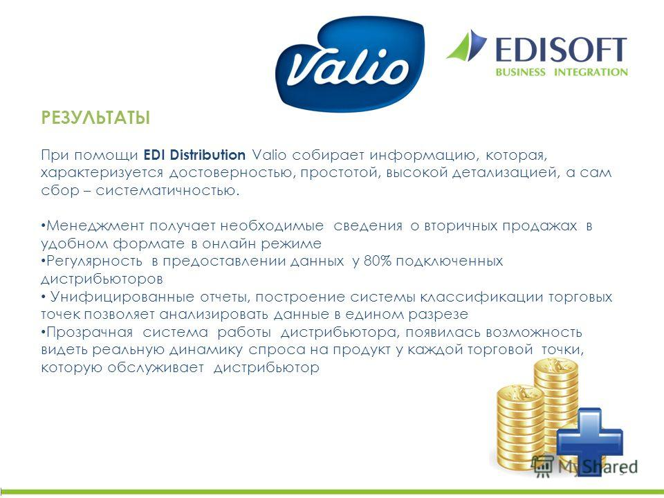 5 РЕЗУЛЬТАТЫ При помощи EDI Distribution Valio собирает информацию, которая, характеризуется достоверностью, простотой, высокой детализацией, а сам сбор – систематичностью. Менеджмент получает необходимые сведения о вторичных продажах в удобном форма