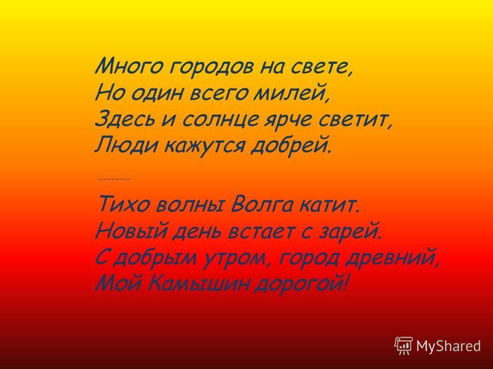 Много городов на свете, Но один всего милей, Здесь и солнце ярче светит, Люди кажутся добрей. Тихо волны Волга катит. Новый день встает с зарей. С добрым утром, город древний, Мой Камышин дорогой! …………
