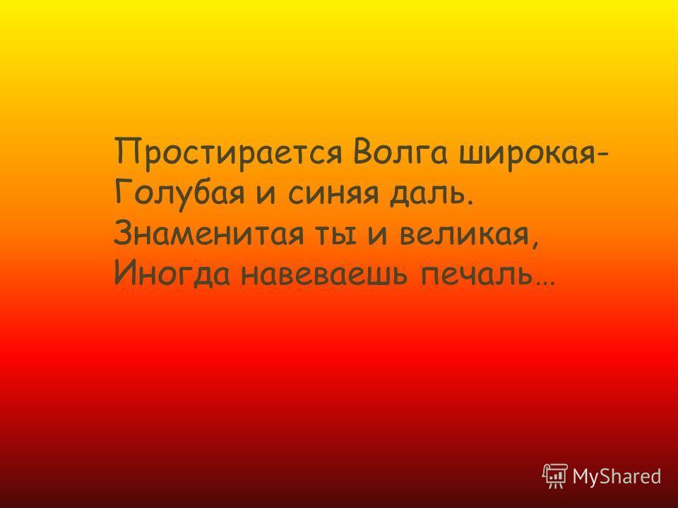 Простирается Волга широкая- Голубая и синяя даль. Знаменитая ты и великая, Иногда навеваешь печаль…