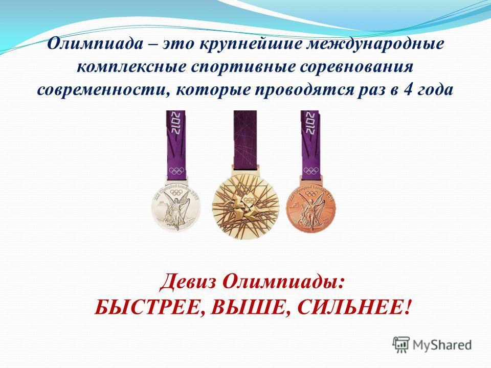 Олимпиада – это крупнейшие международные комплексные спортивные соревнования современности, которые проводятся раз в 4 года Девиз Олимпиады: БЫСТРЕЕ, ВЫШЕ, СИЛЬНЕЕ!