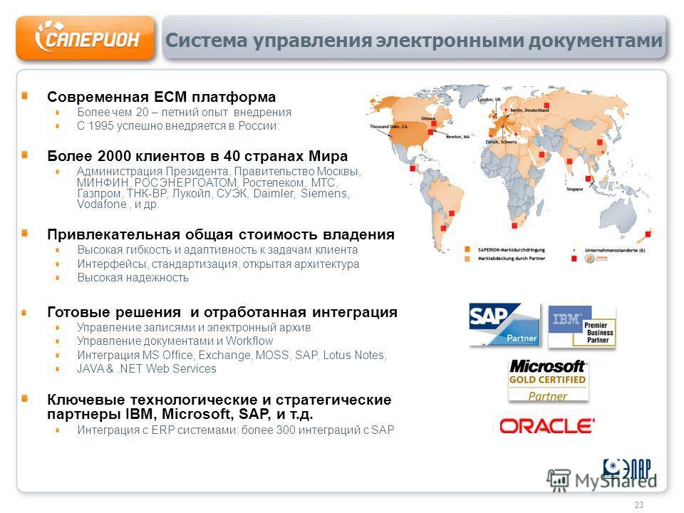 Современная ECM платформа Более чем 20 – летний опыт внедрения С 1995 успешно внедряется в России: Более 2000 клиентов в 40 странах Мира Администрация Президента, Правительство Москвы, МИНФИН, РОСЭНЕРГОАТОМ, Ростелеком, МТС, Газпром, ТНК-BP, Лукойл,