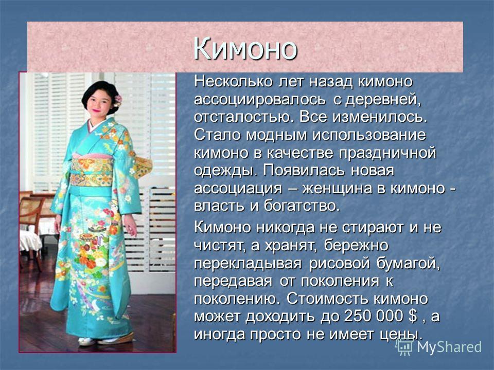 Несколько лет назад кимоно ассоциировалось с деревней, отсталостью. Все изменилось. Стало модным использование кимоно в качестве праздничной одежды. Появилась новая ассоциация – женщина в кимоно - власть и богатство. Кимоно никогда не стирают и не чи