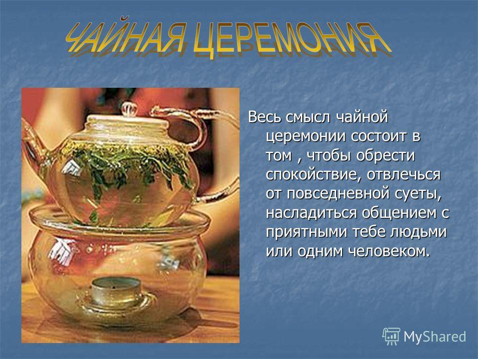 Весь смысл чайной церемонии состоит в том, чтобы обрести спокойствие, отвлечься от повседневной суеты, насладиться общением с приятными тебе людьми или одним человеком.