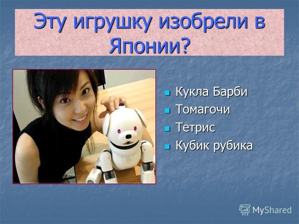 Эту игрушку изобрели в Японии? Кукла Барби Кукла Барби Томагочи Томагочи Тетрис Тетрис Кубик рубика Кубик рубика