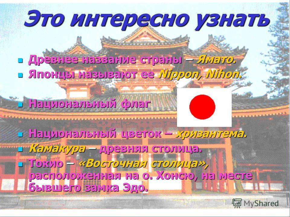 Это интересно узнать Древнее название страны – Ямато. Древнее название страны – Ямато. Японцы называют ее Nippon, Nihon. Японцы называют ее Nippon, Nihon. Национальный флаг Национальный флаг Национальный цветок – хризантема. Национальный цветок – хри