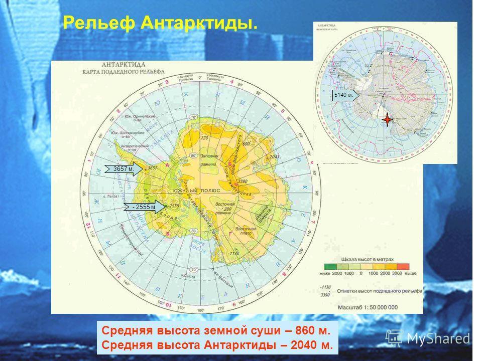 3657 м. - 2555 м. Рельеф Антарктиды. Средняя высота земной суши – 860 м. Средняя высота Антарктиды – 2040 м. 5140 м.