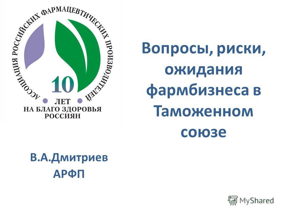В.А.Дмитриев АРФП Вопросы, риски, ожидания фармбизнеса в Таможенном союзе Таможенном Союзе