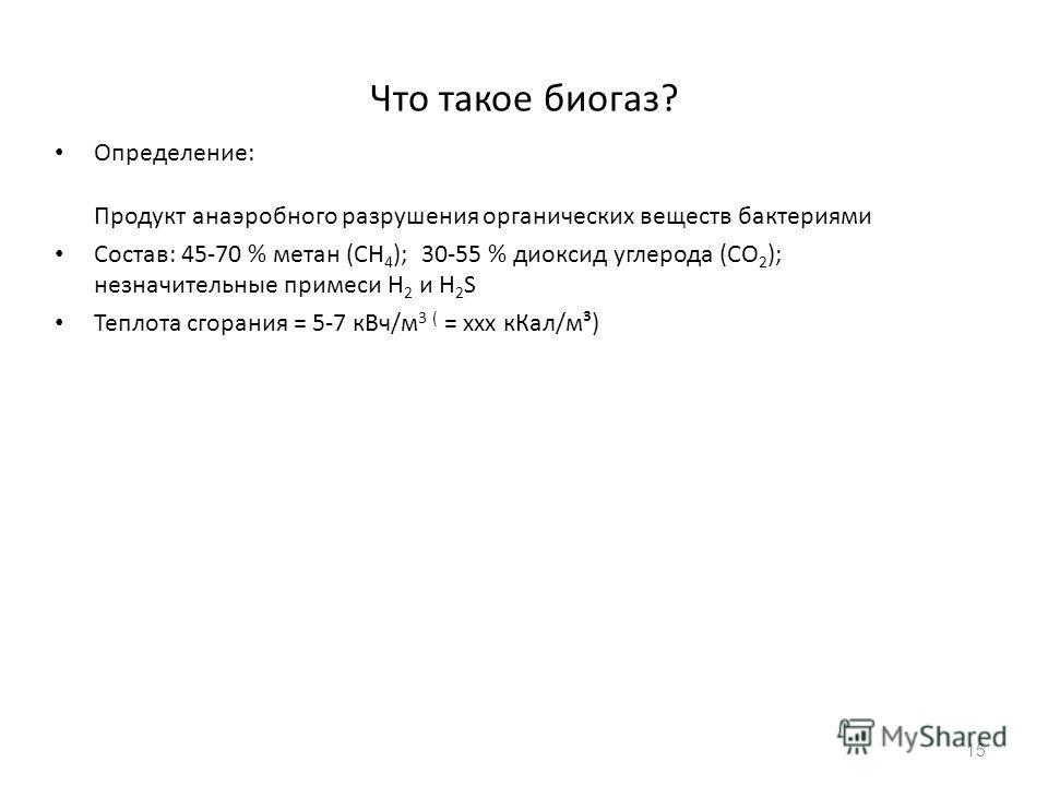 Что такое биогаз? Определение: Продукт анаэробного разрушения органических веществ бактериями Состав: 45-70 % метан (CH 4 ); 30-55 % диоксид углерода (CO 2 ); незначительные примеси H 2 и H 2 S Теплота сгорания = 5-7 кВч/м 3 ( = xxx кКал/м³) 15
