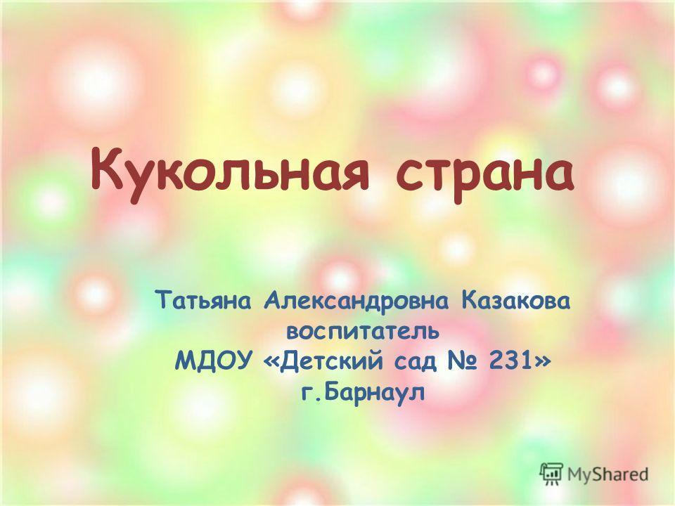 Кукольная страна Татьяна Александровна Казакова воспитатель МДОУ «Детский сад 231» г.Барнаул