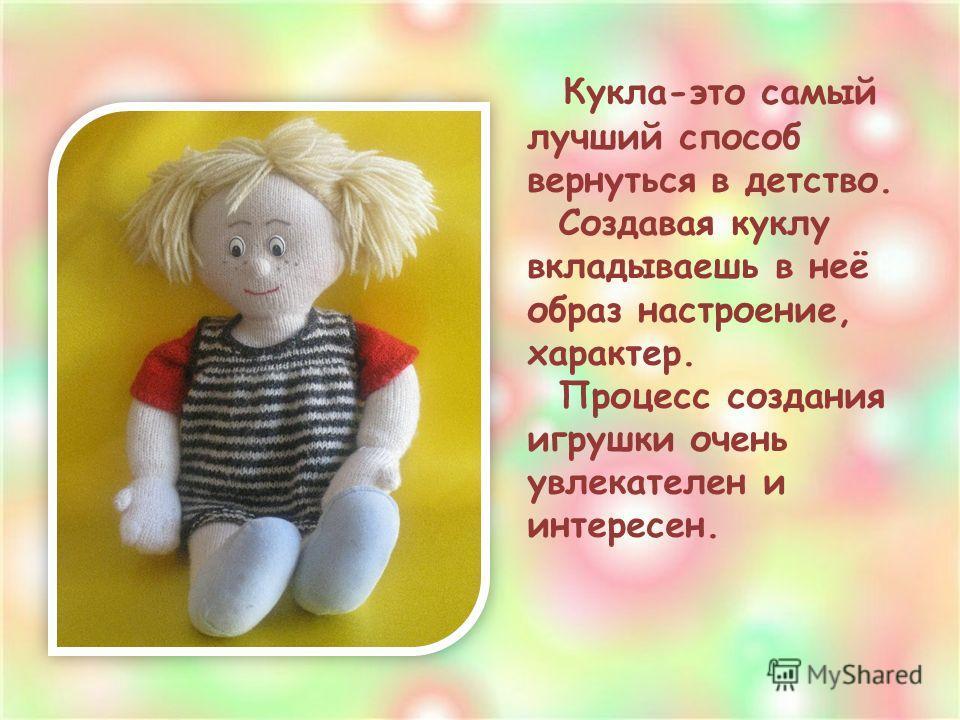 Кукла-это самый лучший способ вернуться в детство. Создавая куклу вкладываешь в неё образ настроение, характер. Процесс создания игрушки очень увлекателен и интересен.