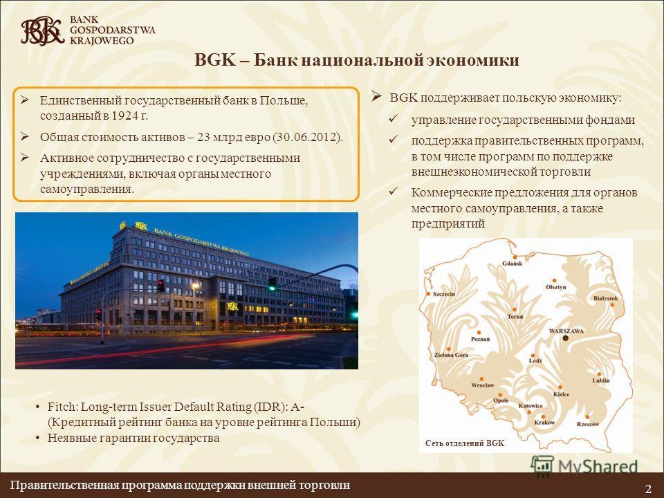 2 BGK поддерживает польскую экономику: управление государственными фондами поддержка правительственных программ, в том числе программ по поддержке внешнеэкономической торговли Коммерческие предложения для органов местного самоуправления, а также пред