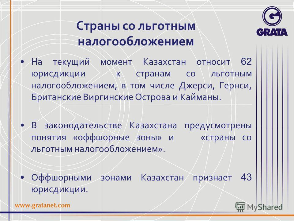 Страны со льготным налогообложением На текущий момент Казахстан относит 62 юрисдикции к странам со льготным налогообложением, в том числе Джерси, Гернси, Британские Виргинские Острова и Кайманы. В законодательстве Казахстана предусмотрены понятия «оф
