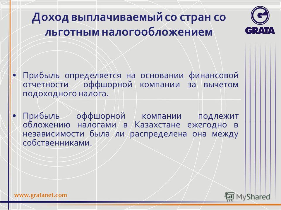 Доход выплачиваемый со стран со льготным налогообложением Прибыль определяется на основании финансовой отчетности оффшорной компании за вычетом подоходного налога. Прибыль оффшорной компании подлежит обложению налогами в Казахстане ежегодно в независ