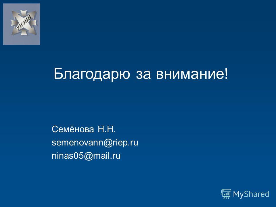 Семёнова Н.Н. semenovann@riep.ru ninas05@mail.ru Благодарю за внимание!