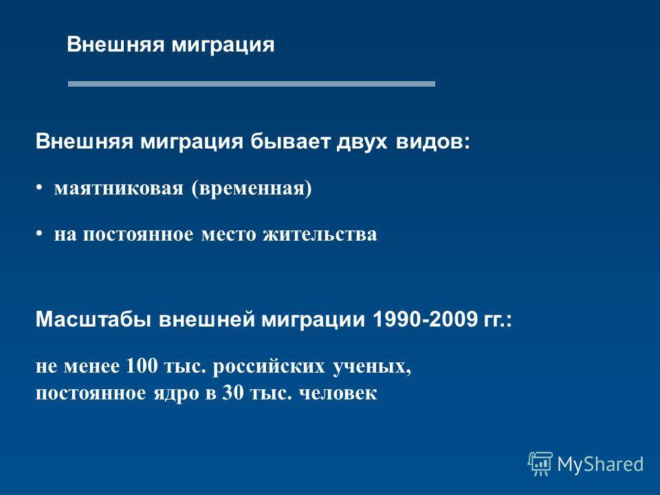 Внешняя миграция Внешняя миграция бывает двух видов: маятниковая (временная) на постоянное место жительства Масштабы внешней миграции 1990-2009 гг.: не менее 100 тыс. российских ученых, постоянное ядро в 30 тыс. человек