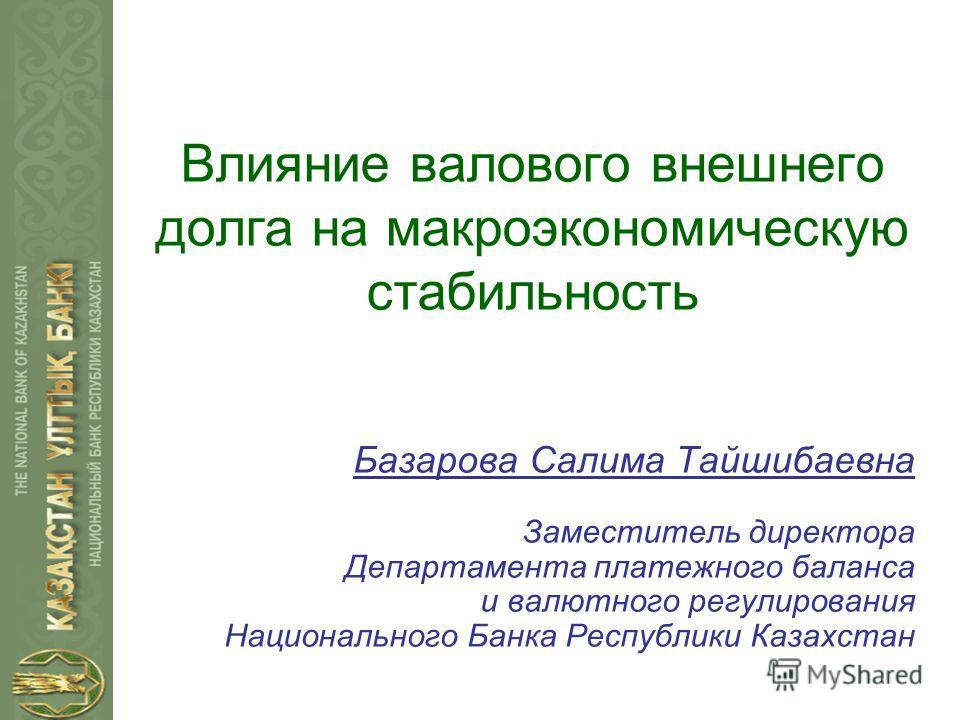 Влияние валового внешнего долга на макроэкономическую стабильность Базарова Салима Тайшибаевна Заместитель директора Департамента платежного баланса и валютного регулирования Национального Банка Республики Казахстан