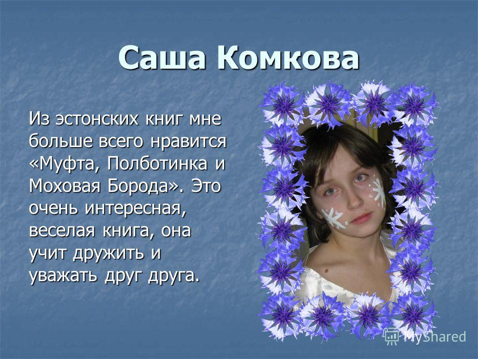Саша Комкова Из эстонских книг мне больше всего нравится «Муфта, Полботинка и Моховая Борода». Это очень интересная, веселая книга, она учит дружить и уважать друг друга.