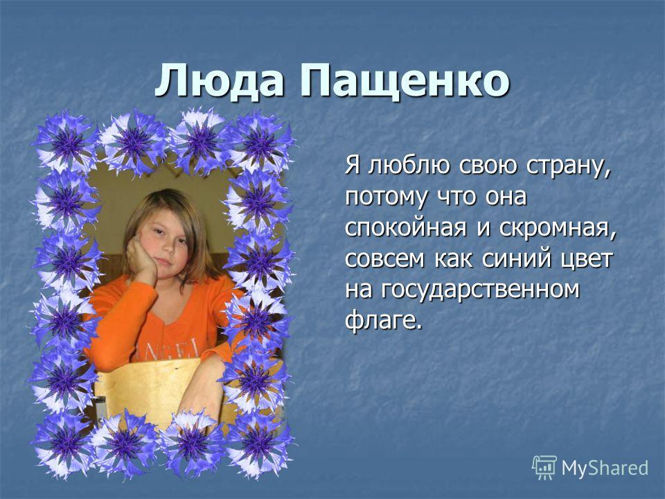 Люда Пащенко Я люблю свою страну, потому что она спокойная и скромная, совсем как синий цвет на государственном флаге.