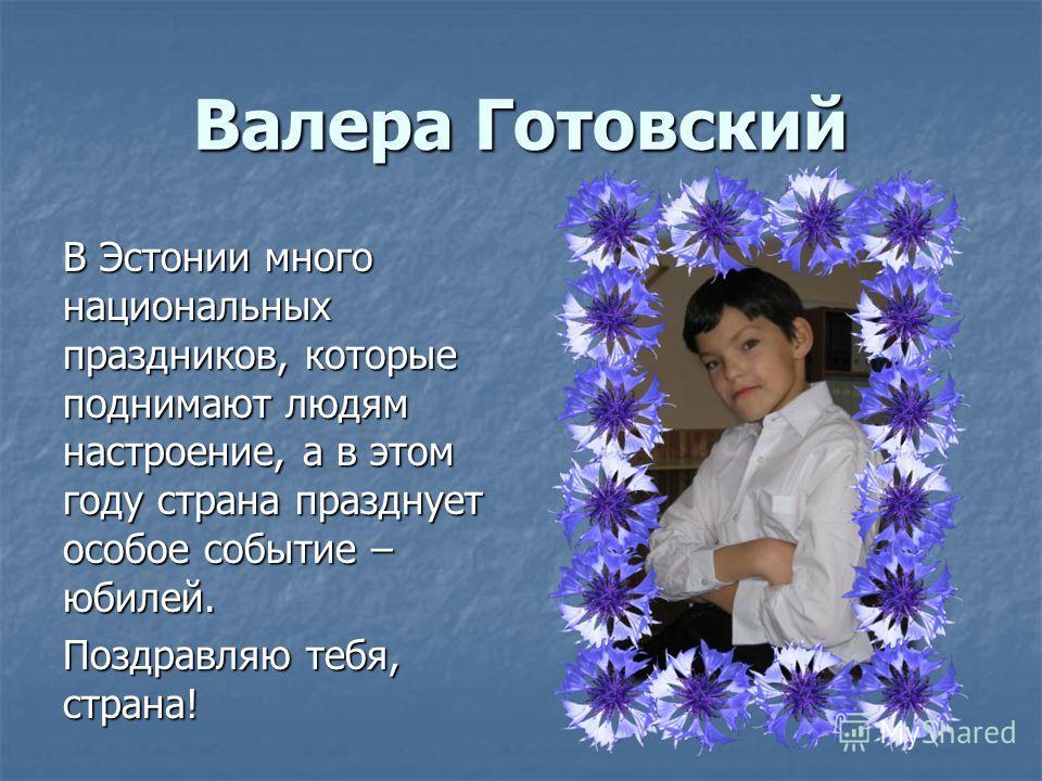 Валера Готовский В Эстонии много национальных праздников, которые поднимают людям настроение, а в этом году страна празднует особое событие – юбилей. Поздравляю тебя, страна!