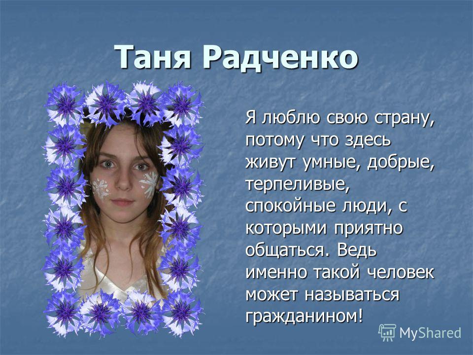 Таня Радченко Я люблю свою страну, потому что здесь живут умные, добрые, терпеливые, спокойные люди, с которыми приятно общаться. Ведь именно такой человек может называться гражданином!
