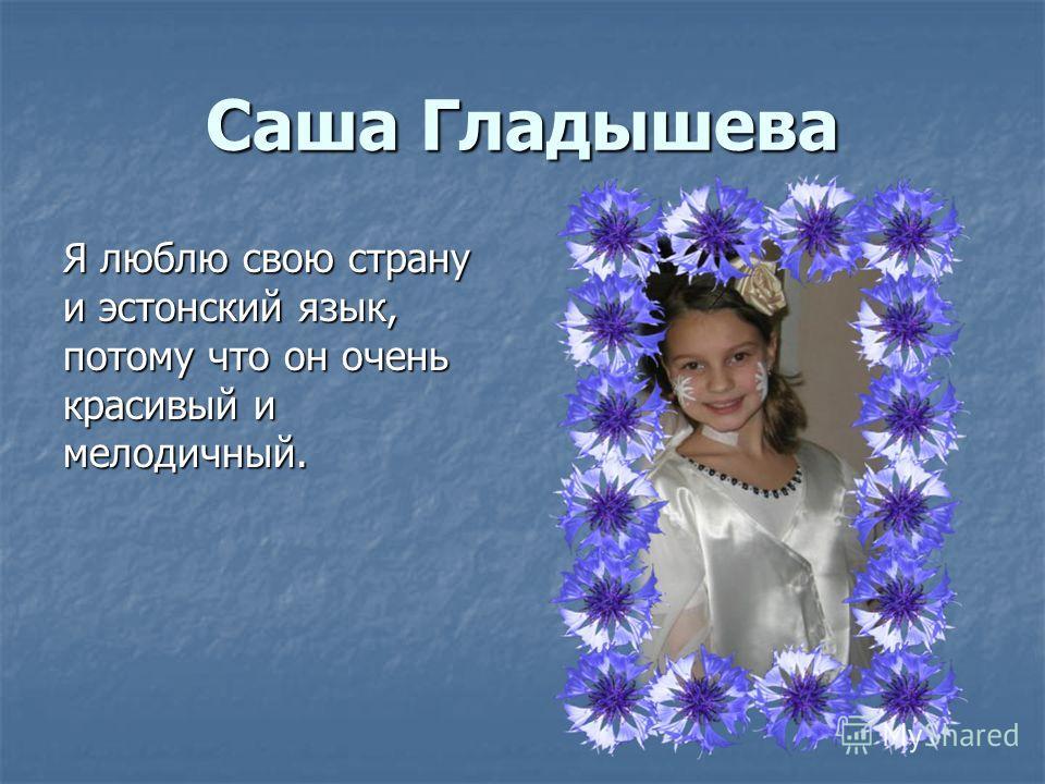 Саша Гладышева Я люблю свою страну и эстонский язык, потому что он очень красивый и мелодичный.