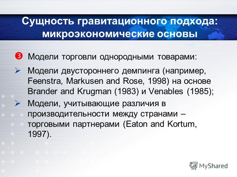 Сущность гравитационного подхода: микроэкономические основы Модели торговли однородными товарами: Модели двустороннего демпинга (например, Feenstra, Markusen and Rose, 1998) на основе Brander and Krugman (1983) и Venables (1985); Модели, учитывающие