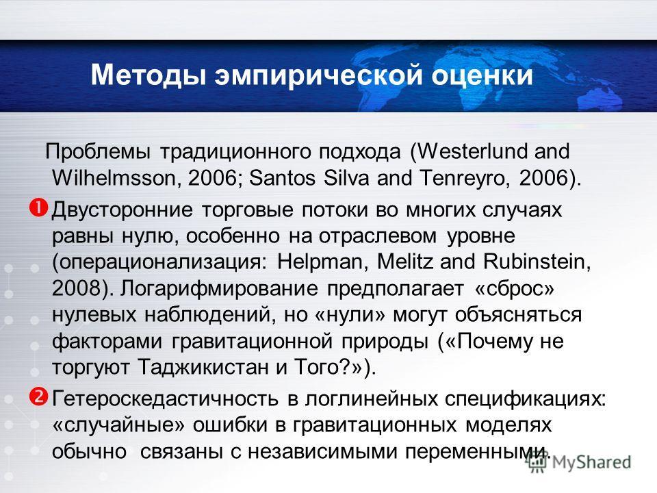 Методы эмпирической оценки Проблемы традиционного подхода (Westerlund and Wilhelmsson, 2006; Santos Silva and Tenreyro, 2006). Двусторонние торговые потоки во многих случаях равны нулю, особенно на отраслевом уровне (операционализация: Helpman, Melit