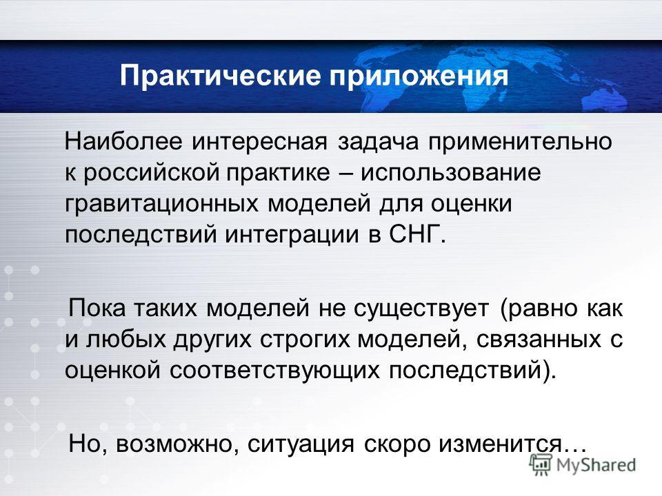 Наиболее интересная задача применительно к российской практике – использование гравитационных моделей для оценки последствий интеграции в СНГ. Пока таких моделей не существует (равно как и любых других строгих моделей, связанных с оценкой соответству