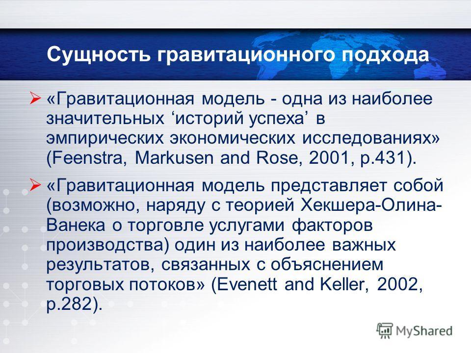 Сущность гравитационного подхода «Гравитационная модель - одна из наиболее значительных историй успеха в эмпирических экономических исследованиях» (Feenstra, Markusen and Rose, 2001, p.431). «Гравитационная модель представляет собой (возможно, наряду