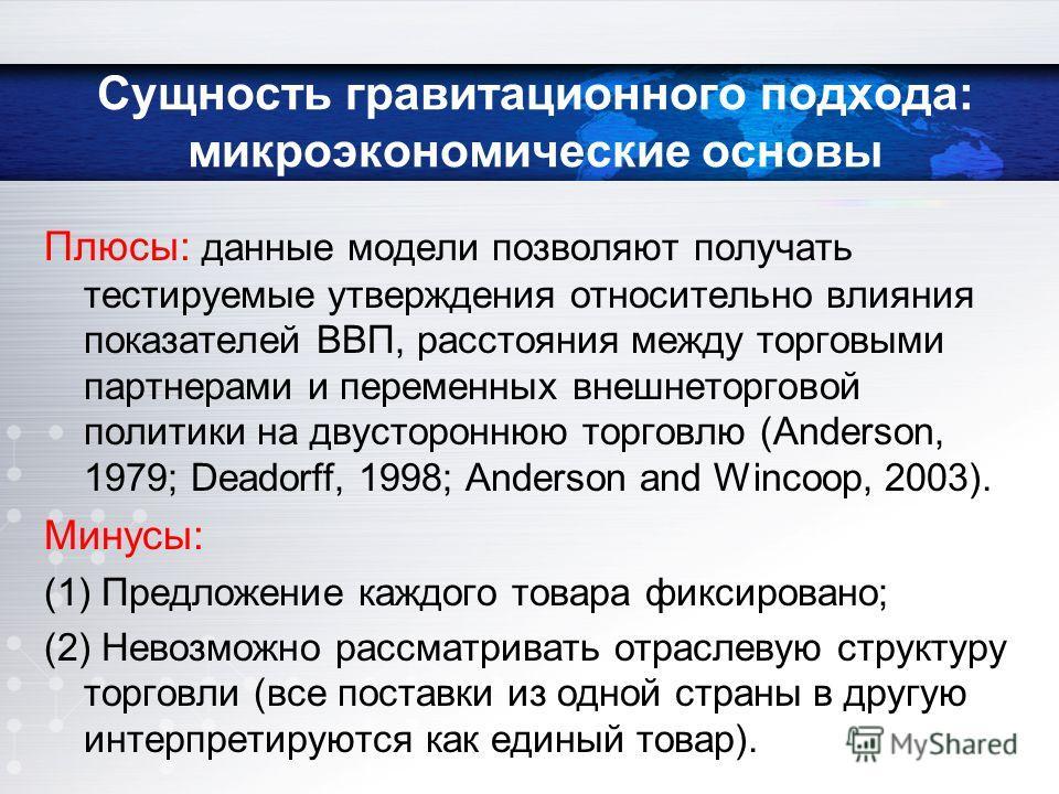 Плюсы: данные модели позволяют получать тестируемые утверждения относительно влияния показателей ВВП, расстояния между торговыми партнерами и переменных внешнеторговой политики на двустороннюю торговлю (Anderson, 1979; Deadorff, 1998; Anderson and Wi