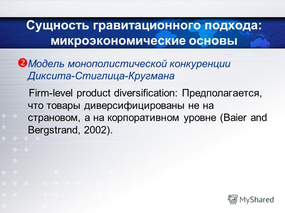 Модель монополистической конкуренции Диксита-Стиглица-Кругмана Firm-level product diversification: Предполагается, что товары диверсифицированы не на страновом, а на корпоративном уровне (Baier and Bergstrand, 2002).