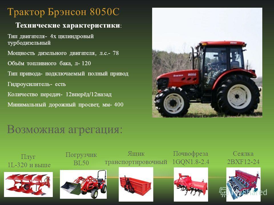 Трактор Брэнсон 8050С Технические характеристики : Тип двигателя- 4х цилиндровый турбодизельный Мощность дизельного двигателя, л.с.- 78 Объём топливного бака, л- 120 Тип привода- подключаемый полный привод Гидроусилитель- есть Количество передач- 12в