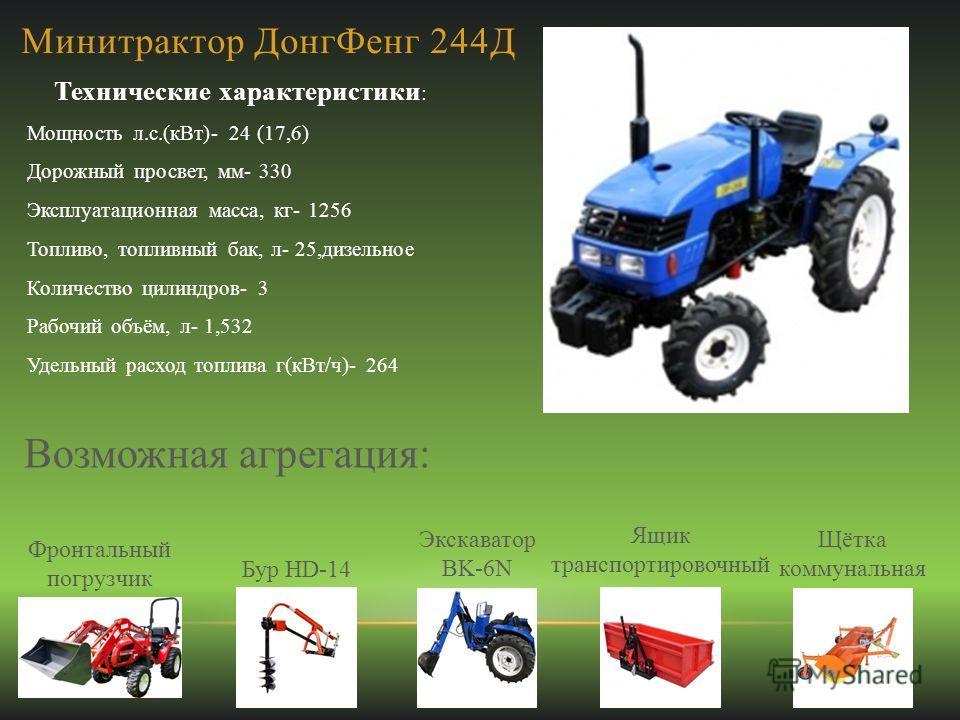 Минитрактор ДонгФенг 244Д Технические характеристики : Мощность л.с.(кВт)- 24 (17,6) Дорожный просвет, мм- 330 Эксплуатационная масса, кг- 1256 Топливо, топливный бак, л- 25,дизельное Количество цилиндров- 3 Рабочий объём, л- 1,532 Удельный расход то