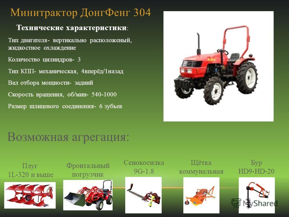 Минитрактор ДонгФенг 304 Технические характеристики : Тип двигателя- вертикально расположеный, жидкостное охлаждение Количество цилиндров- 3 Тип КПП- механическая, 4вперёд/1назад Вал отбора мощности- задний Скорость вращения, об/мин- 540-1000 Размер