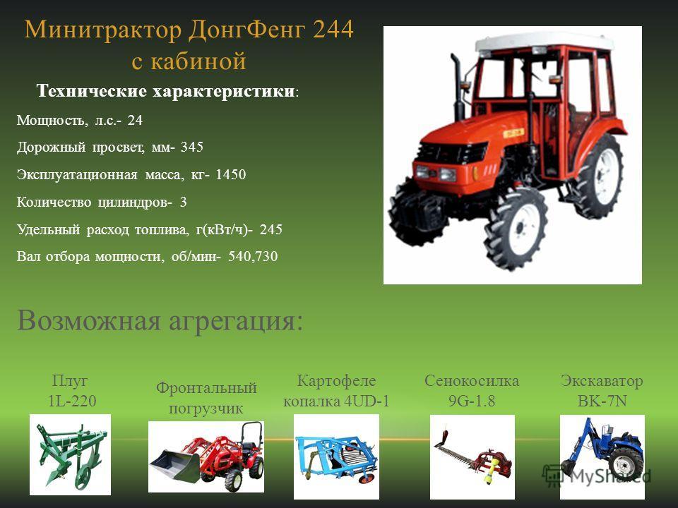 Минитрактор ДонгФенг 244 с кабиной Технические характеристики : Мощность, л.с.- 24 Дорожный просвет, мм- 345 Эксплуатационная масса, кг- 1450 Количество цилиндров- 3 Удельный расход топлива, г(кВт/ч)- 245 Вал отбора мощности, об/мин- 540,730 Возможна