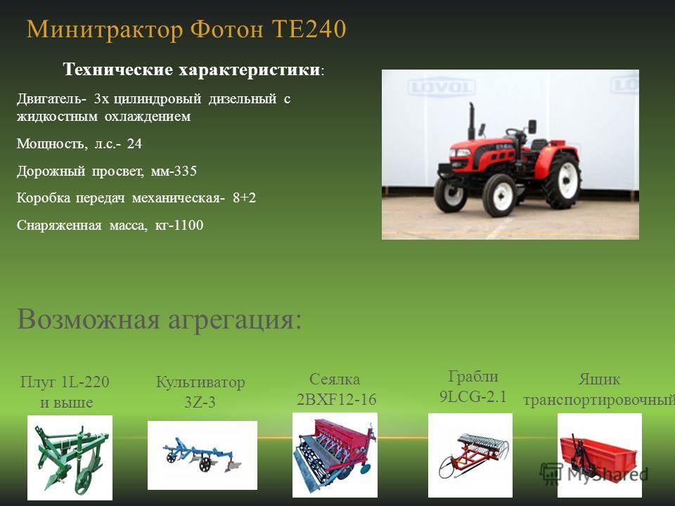 Минитрактор Фотон ТЕ240 Технические характеристики : Двигатель- 3х цилиндровый дизельный с жидкостным охлаждением Мощность, л.с.- 24 Дорожный просвет, мм-335 Коробка передач механическая- 8+2 Снаряженная масса, кг-1100 Возможная агрегация: Плуг 1L-22