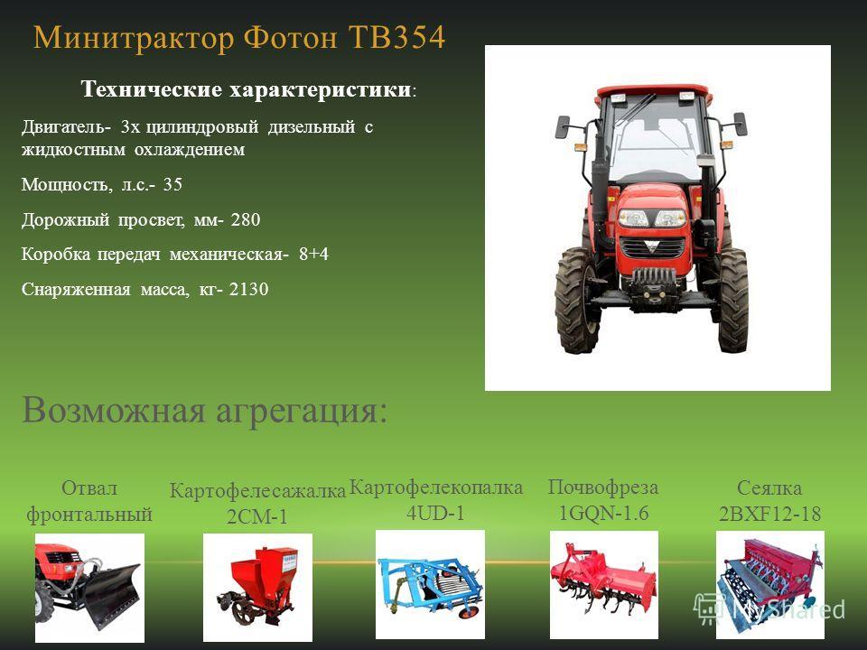 Минитрактор Фотон ТВ354 Технические характеристики : Двигатель- 3х цилиндровый дизельный с жидкостным охлаждением Мощность, л.с.- 35 Дорожный просвет, мм- 280 Коробка передач механическая- 8+4 Снаряженная масса, кг- 2130 Возможная агрегация: Отвал фр