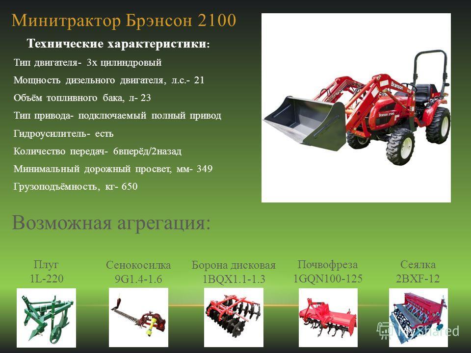 Минитрактор Брэнсон 2100 Технические характеристики : Тип двигателя- 3х цилиндровый Мощность дизельного двигателя, л.с.- 21 Объём топливного бака, л- 23 Тип привода- подключаемый полный привод Гидроусилитель- есть Количество передач- 6вперёд/2назад М