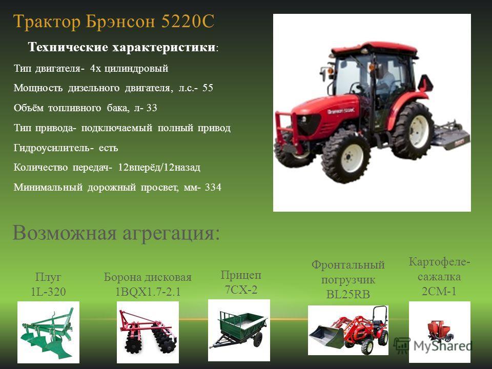 Трактор Брэнсон 5220С Технические характеристики : Тип двигателя- 4х цилиндровый Мощность дизельного двигателя, л.с.- 55 Объём топливного бака, л- 33 Тип привода- подключаемый полный привод Гидроусилитель- есть Количество передач- 12вперёд/12назад Ми