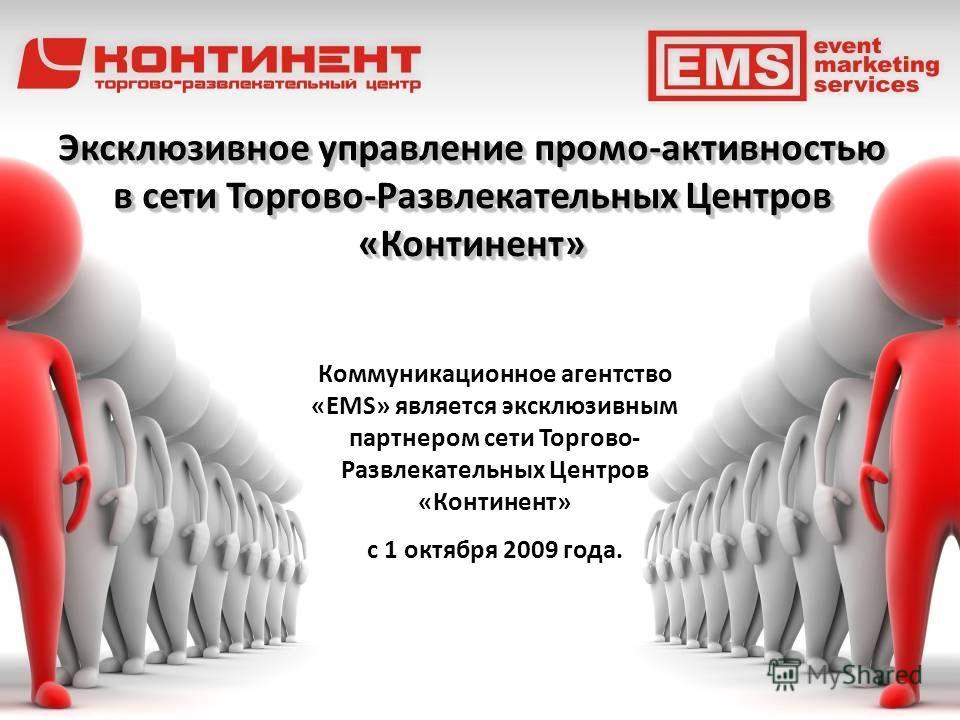 Эксклюзивное управление промо-активностью в сети Торгово-Развлекательных Центров «Континент» Эксклюзивное управление промо-активностью в сети Торгово-Развлекательных Центров «Континент» Коммуникационное агентство «EMS» является эксклюзивным партнером