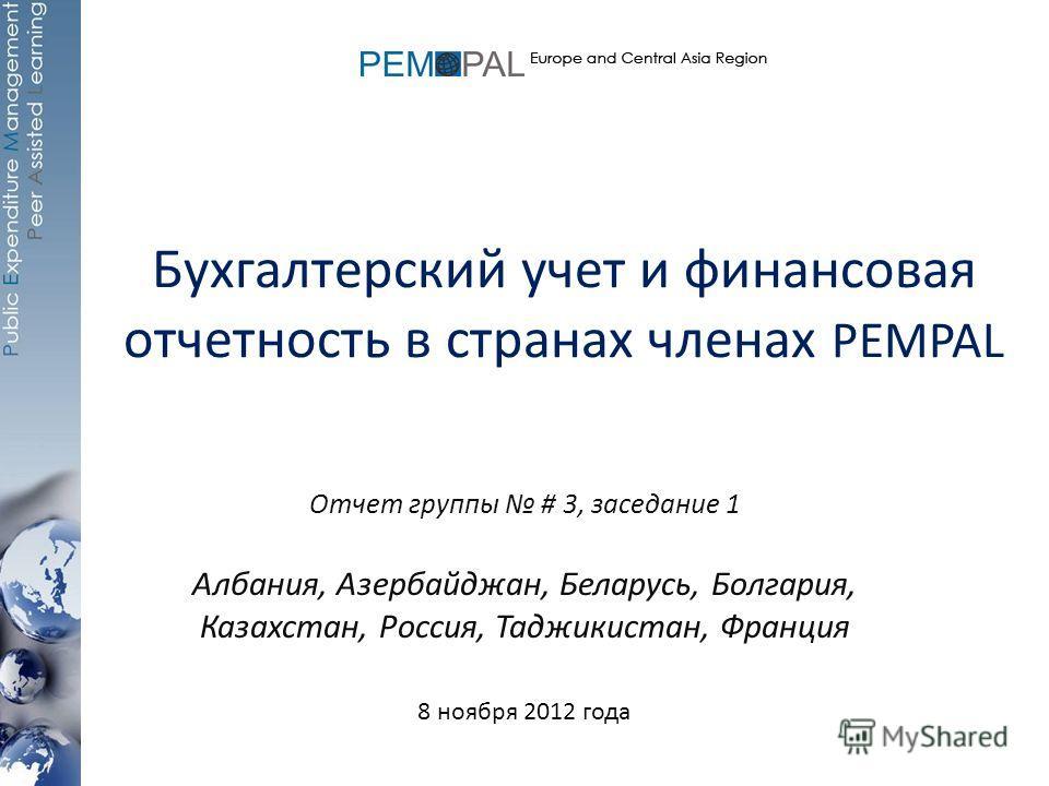 Бухгалтерский учет и финансовая отчетность в странах членах PEMPAL Отчет группы # 3, заседание 1 Албания, Азербайджан, Беларусь, Болгария, Казахстан, Россия, Таджикистан, Франция 8 ноября 2012 года