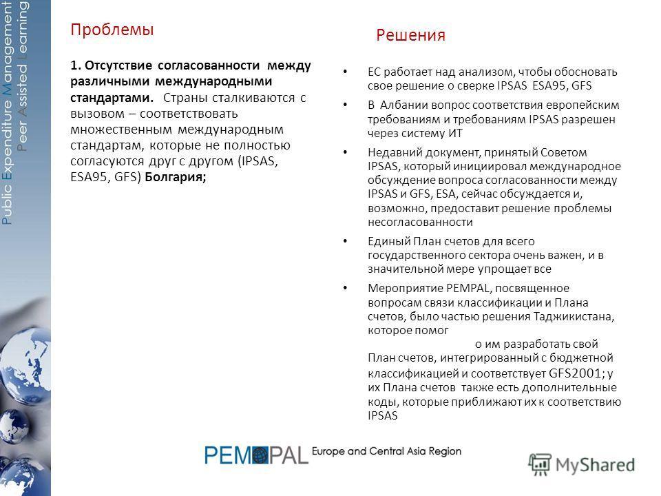 Проблемы 1. Отсутствие согласованности между различными международными стандартами. Страны сталкиваются с вызовом – соответствовать множественным международным стандартам, которые не полностью согласуются друг с другом (IPSAS, ESA95, GFS) Болгария; Р